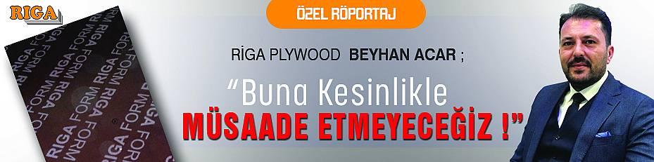 RİGA PLYWOOD/BEYHAN ACAR : KESİNLİKLE MÜSAADE ETMEYECEĞİZ!