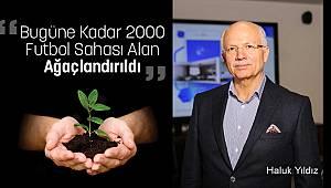 """""""Bugüne Kadar 2000 Futbol Sahası Alan Ağaçlandırıldı"""""""