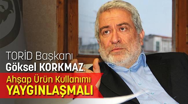 """TORİD Başkanı Göksel Korkmaz: """"Ahşap ürün kullanımı yaygınlaşmalı"""""""