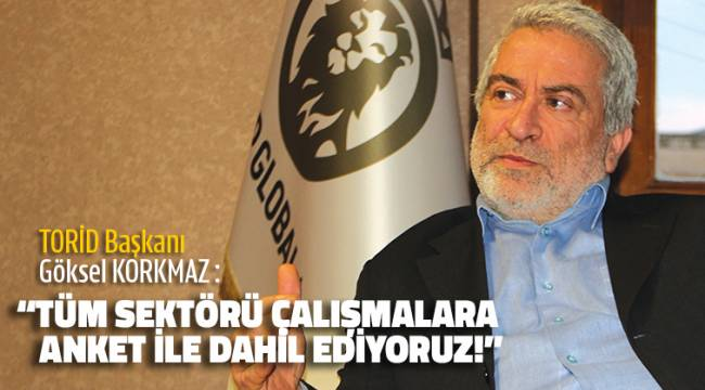 """TORİD Başkanı : """"TÜM SEKTÖRÜ ÇALIŞMALARA ANKET İLE DAHİL EDİYORUZ!"""""""